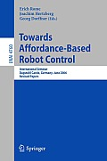 Towards Affordance-Based Robot Control: International Seminar, Dagstuhl Castle, Germany, June 5-9, 2006, Revised Papers