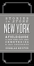 Stories in Stone New York: A Field Guide to New York City Area Cemeteries and Their Residents