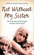Not Without My Sister: The True Story of Three Girls Violated and Betrayed Cover