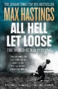 All Hell Let Loose: The World At War 1939-45. Max Hastings by Max Hastings