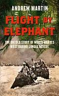 Flight by Elephant: The Untold Story of World War Two S Most Daring Jungle Rescue