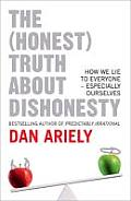 The (Honest) Truth about Dishonesty: How We Lie to Everyone, Especially Ourselves. by Dan Ariely