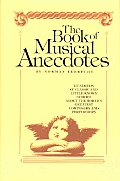 Book Of Musical Anecdotes Hundreds Of Classic Little Known Stories About the Worlds Greatest Composers & Performers