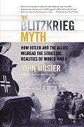 Blitzkrieg Myth How Hitler & the Allies Misread the Strategic Realities of World War II