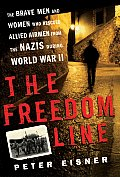 Freedom Line The Brave Men & Women Who Rescued Allied Airmen From the Nazis During World War II