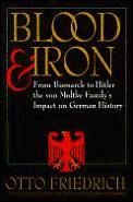 Blood & Iron From Bismarck to Hitler the Von Moltke Familys Impact on German History