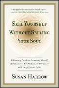 Sell Yourself Without Selling Your Soul A Womans Guide to Promoting Herself Her Business Her Product or Her Cause with Integrity & Spirit
