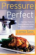 Pressure Perfect: Two Hour Taste in Twenty Minutes Using Your Pressure Cooker