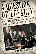 Question of Loyalty Gen Billy Mitchell & the Court Martial That Gripped the Nation