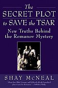 The Secret Plot to Save the Tsar: New Truths Behind the Romanov Mystery