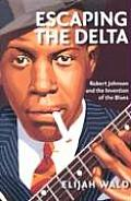 Escaping the Delta Robert Johnson & the Invention of the Blues