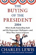 The Buying of the President 2004: Who's Really Bankrolling Bush and His Democratic Challengers -- and What They Expect in Return