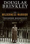 Wilderness Warrior Theodore Roosevelt & the Crusade for America 1858 1919