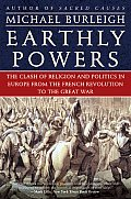 Earthly Powers : Clash Of Religion & Politics In Europe, From The French Revolution To The Great War (05... by Michael Burleigh