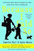 Because I Said So: 33 Mothers Write about Children, Sex, Men, Aging, Faith, Race, and Themselves