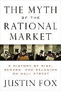 Myth of the Rational Market A History of Risk Reward & Delusion on Wall Street