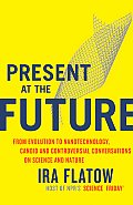 Present at the Future From Evolution to Nanotechnology Candid & Controversial Conversations on Science & Nature