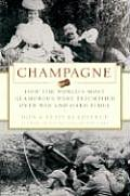 Champagne How the Worlds Most Glamorous Wine Triumphed Over War & Hard Times
