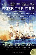 Seize the Fire: Heroism, Duty, and Nelson's Battle of Trafalgar (P.S.)