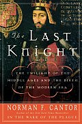 Last Knight The Twilight of the Middle Ages & the Birth of the Modern Era