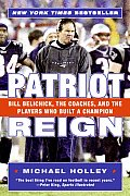 Patriot Reign Bill Belichick the Coaches & the Players Who Built a Champion