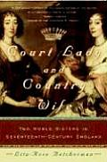 Court Lady & Country Wife Two Noble Sisters in Seventeenth Century England