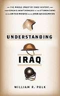 Understanding Iraq: The Whole Sweep of Iraqi History, from Genghis Khan's Mongols to the Ottoman Turks to the British Mandate to the Ameri