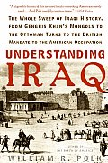 Understanding Iraq The Whole Sweep of Iraqi History from Genghis Khans Mongols to the Ottoman Turks to the British Mandate to the Ameri