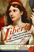 Liberty: The Lives and Times of Six Women in Revolutionary France (P.S.)