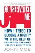 Conservatize Me: How I Tried To Become A Righty With The Help Of Richard Nixon, Sean Hannity, Toby Keith,... by John Moe