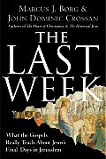Last Week What the Gospels Really Teach about Jesuss Final Days in Jerusalem