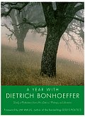 A Year with Dietrich Bonhoeffer: Daily Meditations from His Letters, Writings, and Sermons