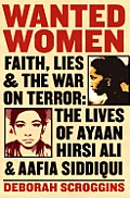 Wanted Women Faith Lies & the War on Terror The Lives of Ayaan Hirsi Ali & Aafia Siddiqui