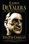 Eamon De Valera The Man Who Was Ireland