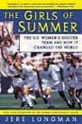 Girls of Summer The U S Womens Soccer Team & How It Changed the World
