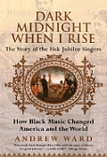 Dark Midnight When I Rise The Story of the Fisk Jubilee Singers