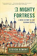 A Mighty Fortress: A New History Of The German People by Steven E. Ozment