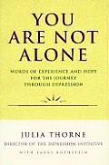 You Are Not Alone Words of Experience & Hope for the Journey Through Depresion