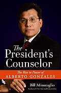 Presidents Counselor The Rise to Power of Alberto Gonzales