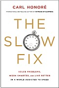The Slow Fix: Solve Problems, Work Smarter, and Live Better in a World Addicted to Speed