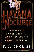 Havana Nocturne How the Mob Owned Cuba & Then Lost It to the Revolution