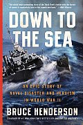 Down to the Sea An Epic Story of Naval Disaster & Heroism in World War II