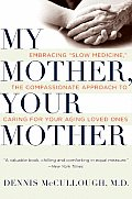 "My Mother, Your Mother: Embracing """"Slow Medicine,"""" the Compassionate Approach To Caring for Your Aging Loved Ones (09 Edition)"