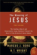 Meaning of Jesus Two Visions The Leading Liberal & Conservative Jesus Scholars Present the Heart of the Historical Jesus Debate