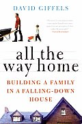 All the Way Home: Building a Family in a Falling-Down House