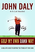 Golf My Own Damn Way A Real Guys Guide to Chopping Ten Strokes Off Your Score
