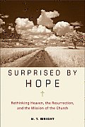 Surprised by Hope Rethinking Heaven the Resurrection & the Mission of the Church