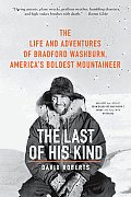 Last of His Kind the Life & Adventures of Bradford Washburn Americas Boldest Mountaineer