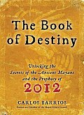 Book of Destiny Unlocking the Secrets of the Ancient Mayans & the Prophecy of 2012