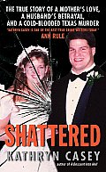Shattered The True Story of a Mothers Love a Husbands Betrayal & a Cold Blooded Texas Murder